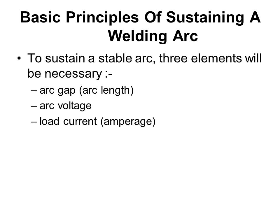 Basic Principles Of Sustaining A Welding Arc To sustain a stable arc, three elements will be necessary :- –arc gap (arc length) –arc voltage –load cur