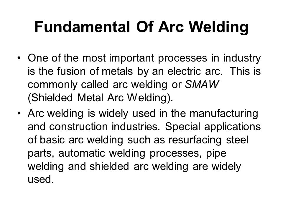 Fundamental Of Arc Welding One of the most important processes in industry is the fusion of metals by an electric arc. This is commonly called arc wel