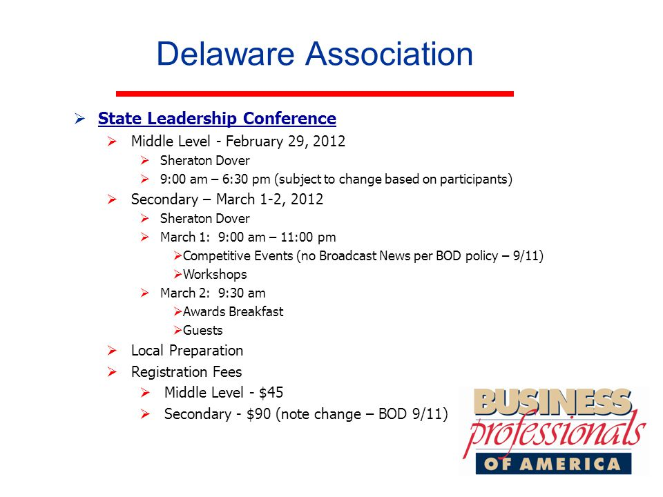 Delaware Association  State Leadership Conference State Leadership Conference  Middle Level - February 29, 2012  Sheraton Dover  9:00 am – 6:30 pm (subject to change based on participants)  Secondary – March 1-2, 2012  Sheraton Dover  March 1: 9:00 am – 11:00 pm  Competitive Events (no Broadcast News per BOD policy – 9/11)  Workshops  March 2: 9:30 am  Awards Breakfast  Guests  Local Preparation  Registration Fees  Middle Level - $45  Secondary - $90 (note change – BOD 9/11)
