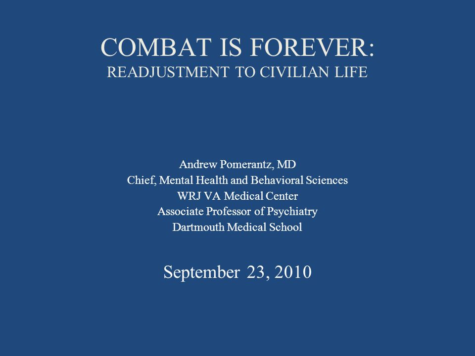 COMBAT IS FOREVER: READJUSTMENT TO CIVILIAN LIFE Andrew Pomerantz, MD Chief, Mental Health and Behavioral Sciences WRJ VA Medical Center Associate Professor of Psychiatry Dartmouth Medical School September 23, 2010