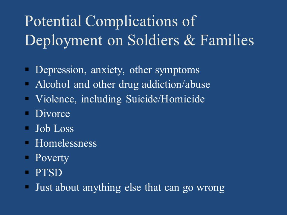 Potential Complications of Deployment on Soldiers & Families §Depression, anxiety, other symptoms §Alcohol and other drug addiction/abuse §Violence, including Suicide/Homicide §Divorce §Job Loss §Homelessness §Poverty §PTSD §Just about anything else that can go wrong