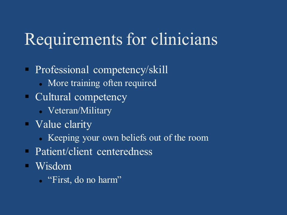 Requirements for clinicians §Professional competency/skill l More training often required §Cultural competency l Veteran/Military §Value clarity l Keeping your own beliefs out of the room §Patient/client centeredness §Wisdom l First, do no harm