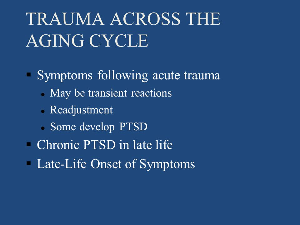 TRAUMA ACROSS THE AGING CYCLE §Symptoms following acute trauma l May be transient reactions l Readjustment l Some develop PTSD §Chronic PTSD in late life §Late-Life Onset of Symptoms