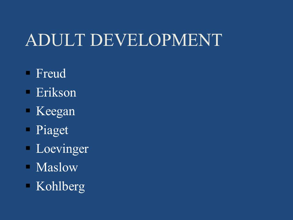 ADULT DEVELOPMENT §Freud §Erikson §Keegan §Piaget §Loevinger §Maslow §Kohlberg