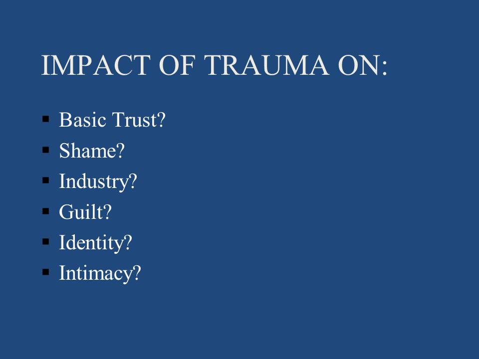 IMPACT OF TRAUMA ON: §Basic Trust §Shame §Industry §Guilt §Identity §Intimacy