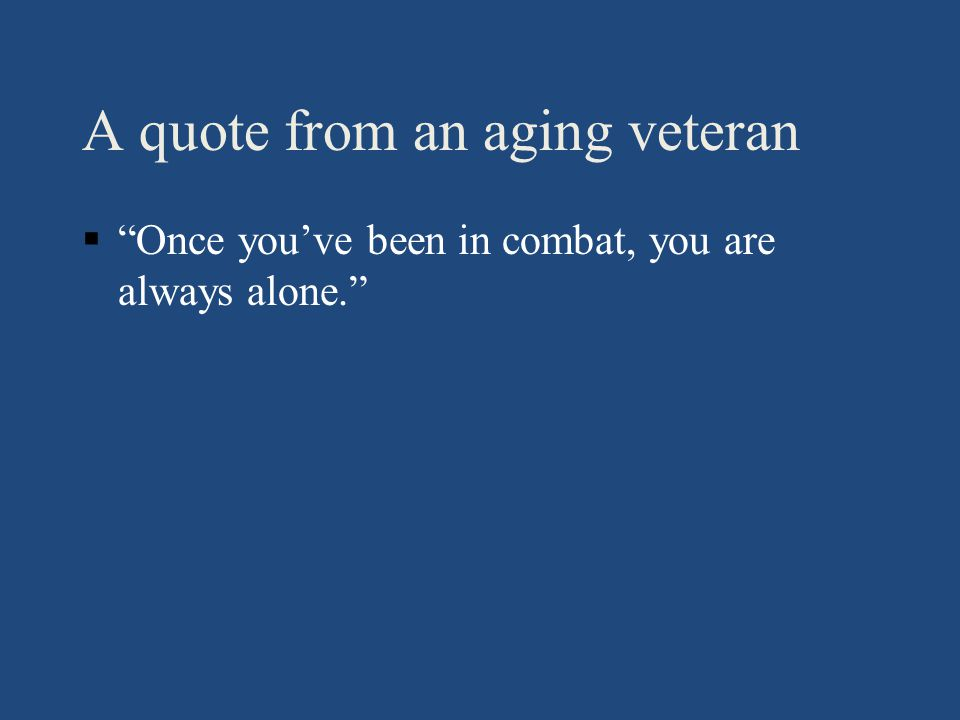 A quote from an aging veteran § Once you've been in combat, you are always alone.