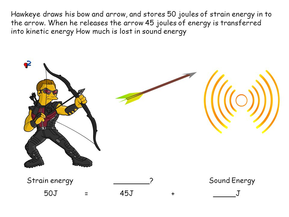 Hawkeye draws his bow and arrow, and stores 50 joules of strain energy in to the arrow. When he releases the arrow 45 joules of energy is transferred
