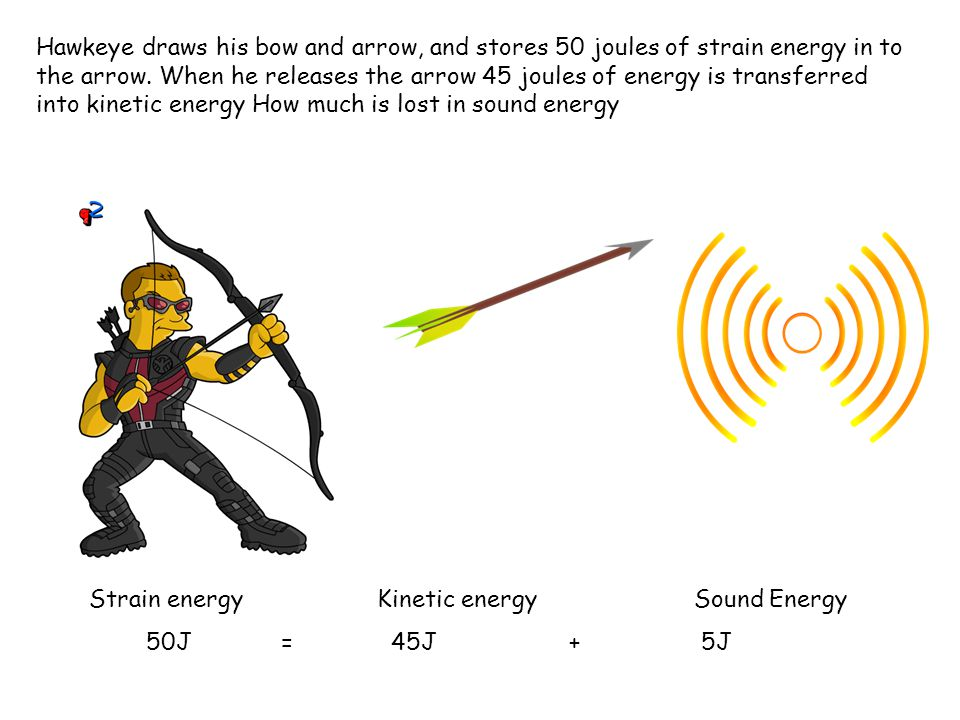 Hawkeye draws his bow and arrow, and stores 50 joules of strain energy in to the arrow.