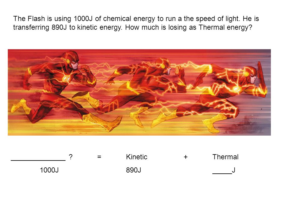 The Flash is using 1000J of chemical energy to run a the speed of light. He is transferring 890J to kinetic energy. How much is losing as Thermal ener