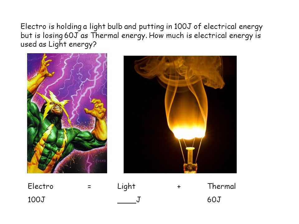 Electro is holding a light bulb and putting in 100J of electrical energy but is losing 60J as Thermal energy. How much is electrical energy is used as