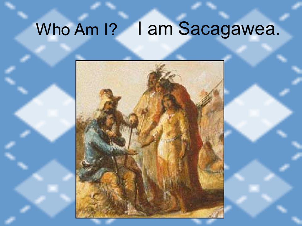 I am Sacagawea. Who Am I