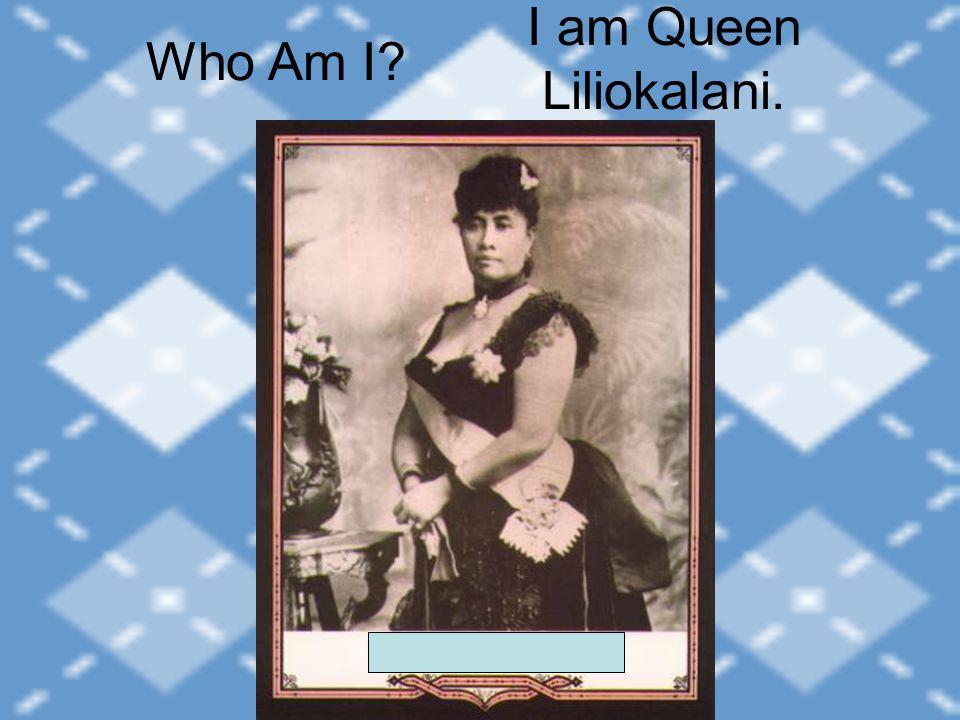 I am Queen Liliokalani. Who Am I?