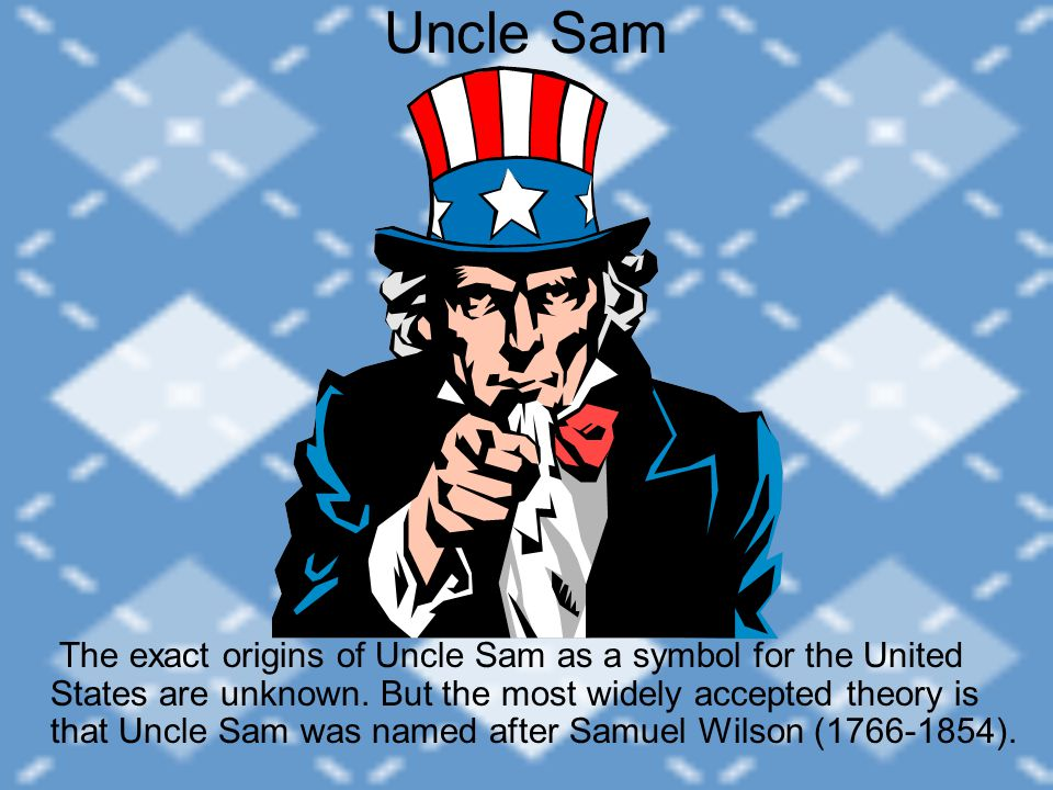 Uncle Sam The exact origins of Uncle Sam as a symbol for the United States are unknown. But the most widely accepted theory is that Uncle Sam was name