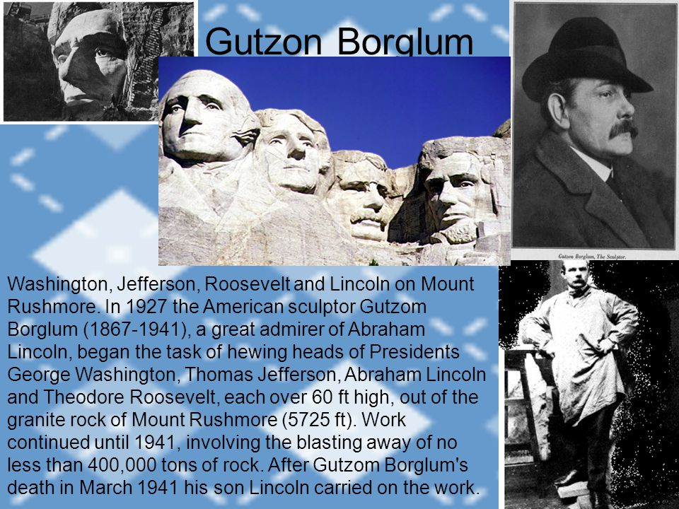 Gutzon Borglum Washington, Jefferson, Roosevelt and Lincoln on Mount Rushmore. In 1927 the American sculptor Gutzom Borglum (1867-1941), a great admir