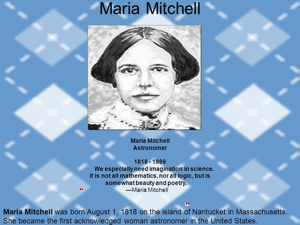Maria Mitchell Maria Mitchell Astronomer 1818 - 1889 We especially need imagination in science. It is not all mathematics, nor all logic, but is somew
