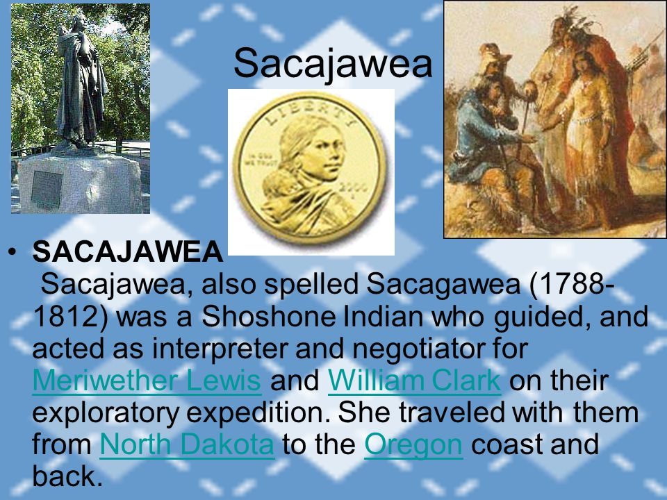 Sacajawea SACAJAWEA Sacajawea, also spelled Sacagawea (1788- 1812) was a Shoshone Indian who guided, and acted as interpreter and negotiator for Meriw