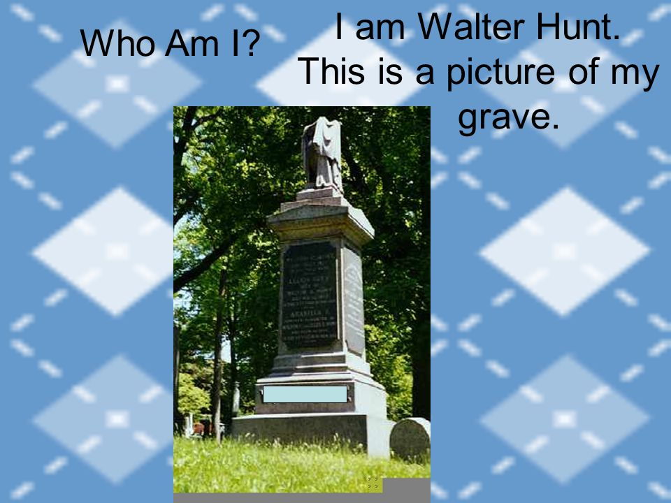 I am Walter Hunt. This is a picture of my grave. Who Am I?
