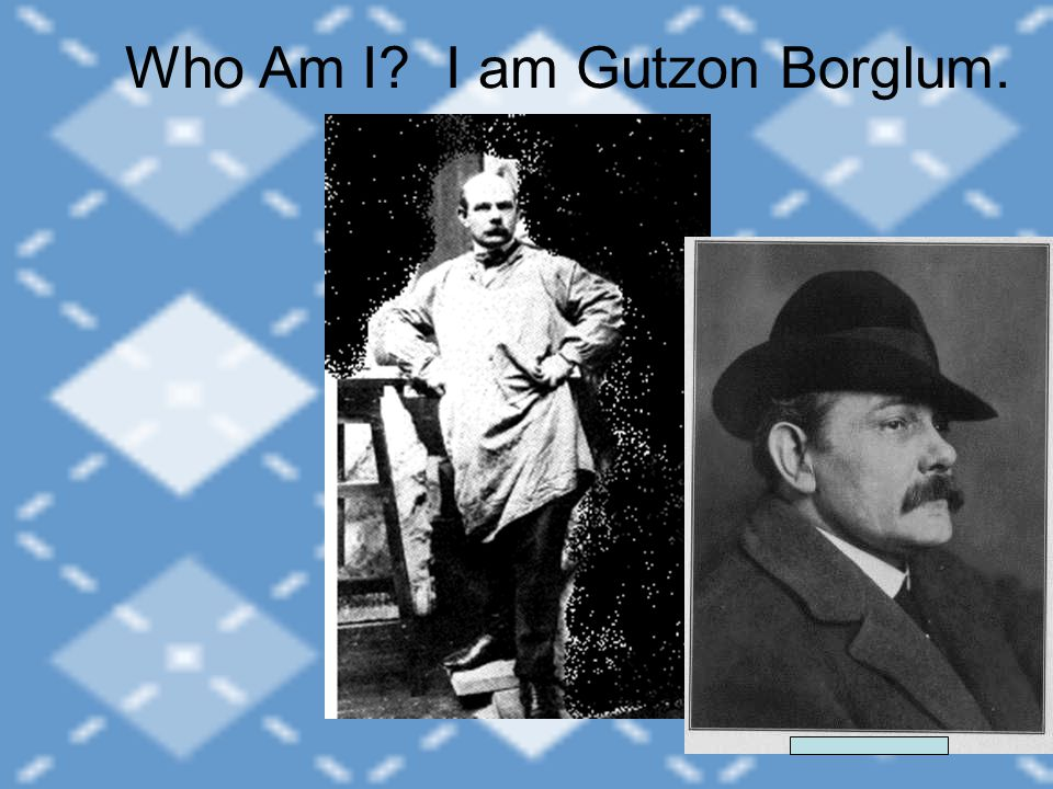 I am Gutzon Borglum.Who Am I