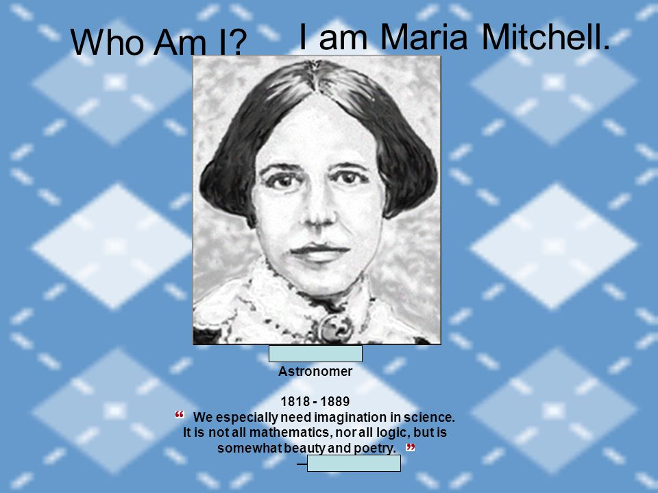 I am Maria Mitchell. Maria Mitchell Astronomer 1818 - 1889 We especially need imagination in science. It is not all mathematics, nor all logic, but is