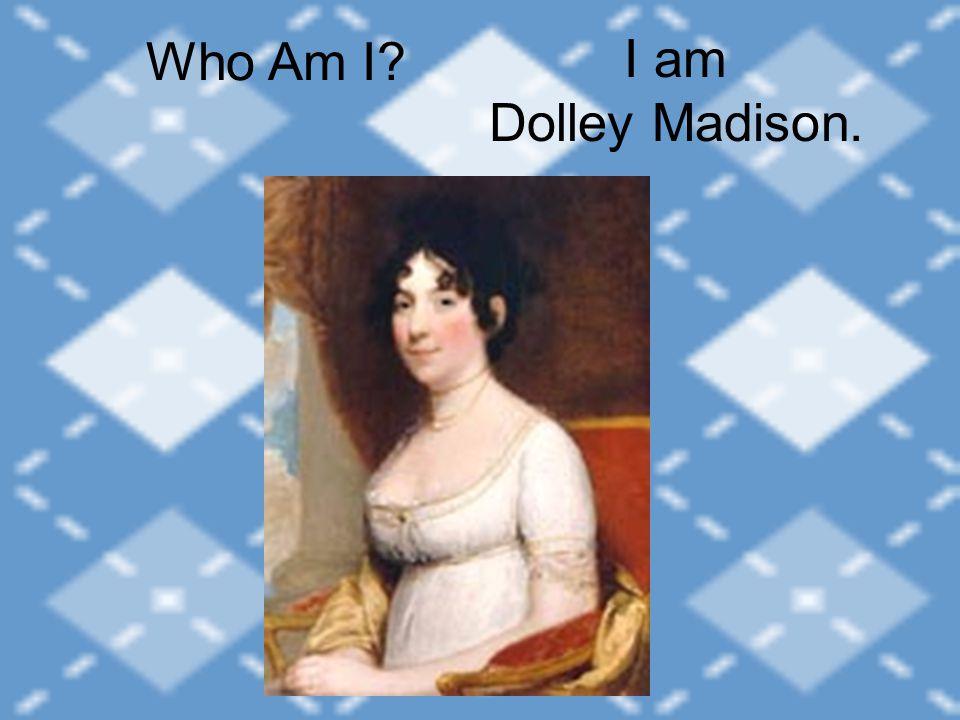 I am Dolley Madison. Who Am I
