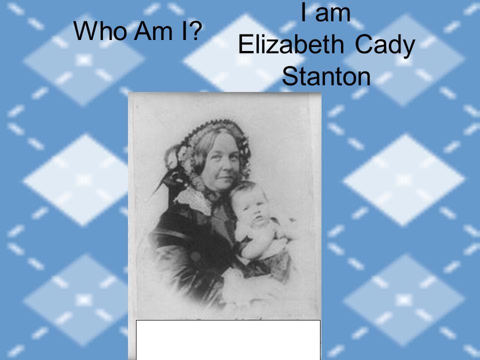 I am Elizabeth Cady Stanton Who Am I
