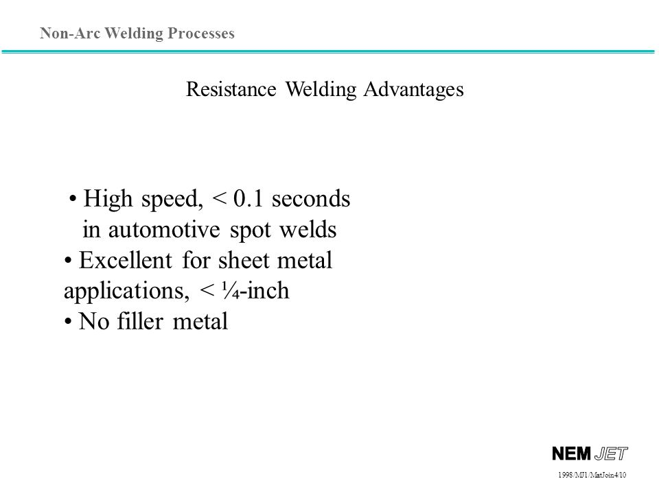 Non-Arc Welding Processes 1998/1998/MJ1/MatJoin4/10 Resistance Welding Advantages High speed, < 0.1 seconds in automotive spot welds Excellent for sheet metal applications, < ¼-inch No filler metal