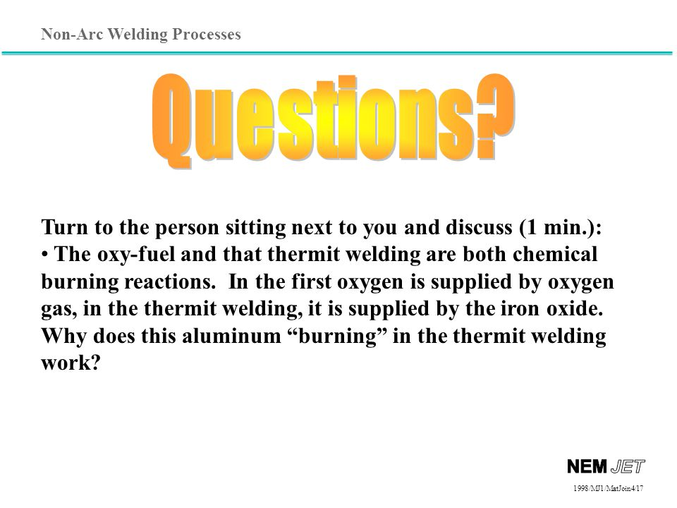 Non-Arc Welding Processes 1998/1998/MJ1/MatJoin4/17 Turn to the person sitting next to you and discuss (1 min.): The oxy-fuel and that thermit welding are both chemical burning reactions.