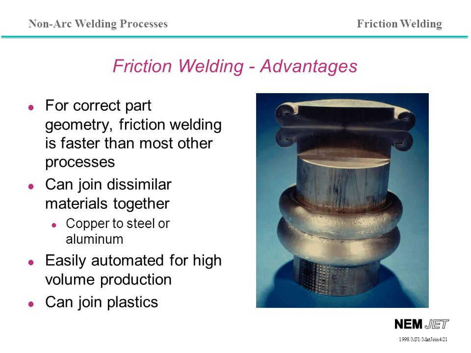 Non-Arc Welding Processes 1998/1998/MJ1/MatJoin4/21 Friction Welding - Advantages l For correct part geometry, friction welding is faster than most other processes l Can join dissimilar materials together Copper to steel or aluminum l Easily automated for high volume production l Can join plastics Friction Welding