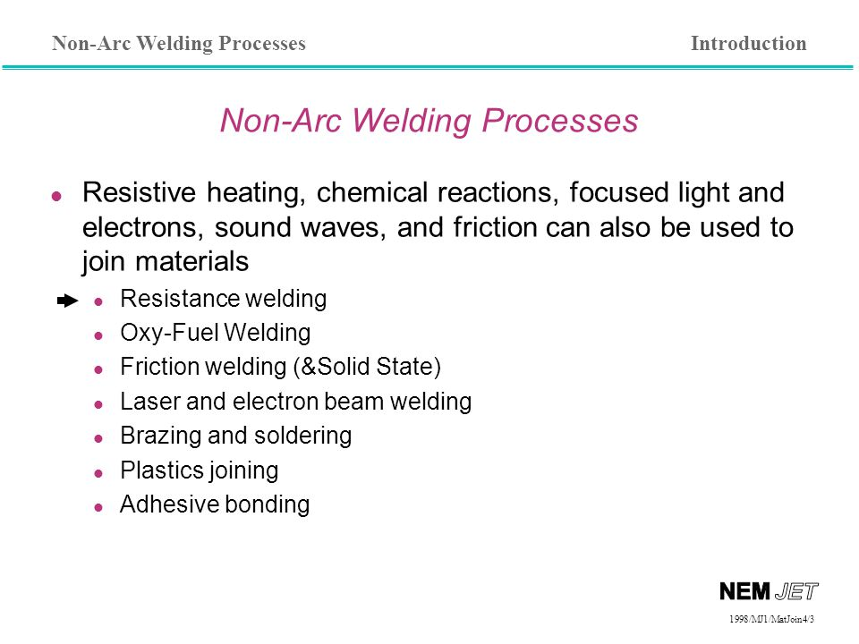 Non-Arc Welding Processes 1998/1998/MJ1/MatJoin4/3 Non-Arc Welding Processes l Resistive heating, chemical reactions, focused light and electrons, sound waves, and friction can also be used to join materials Resistance welding Oxy-Fuel Welding Friction welding (&Solid State) Laser and electron beam welding Brazing and soldering Plastics joining Adhesive bonding Introduction