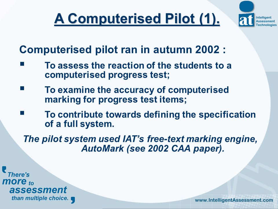 Computerised pilot ran in autumn 2002 :  To assess the reaction of the students to a computerised progress test;  To examine the accuracy of computerised marking for progress test items;  To contribute towards defining the specification of a full system.