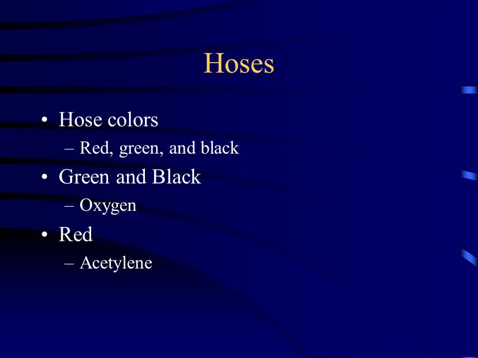 Hoses Hose colors –Red, green, and black Green and Black –Oxygen Red –Acetylene