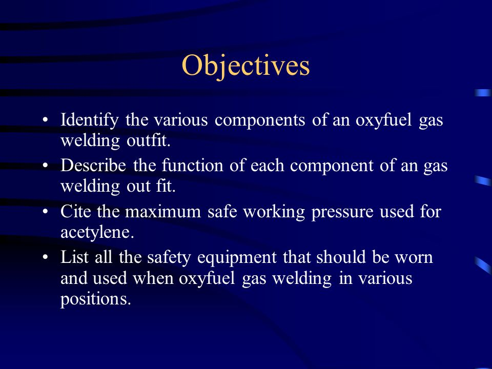 Objectives Identify the various components of an oxyfuel gas welding outfit. Describe the function of each component of an gas welding out fit. Cite t