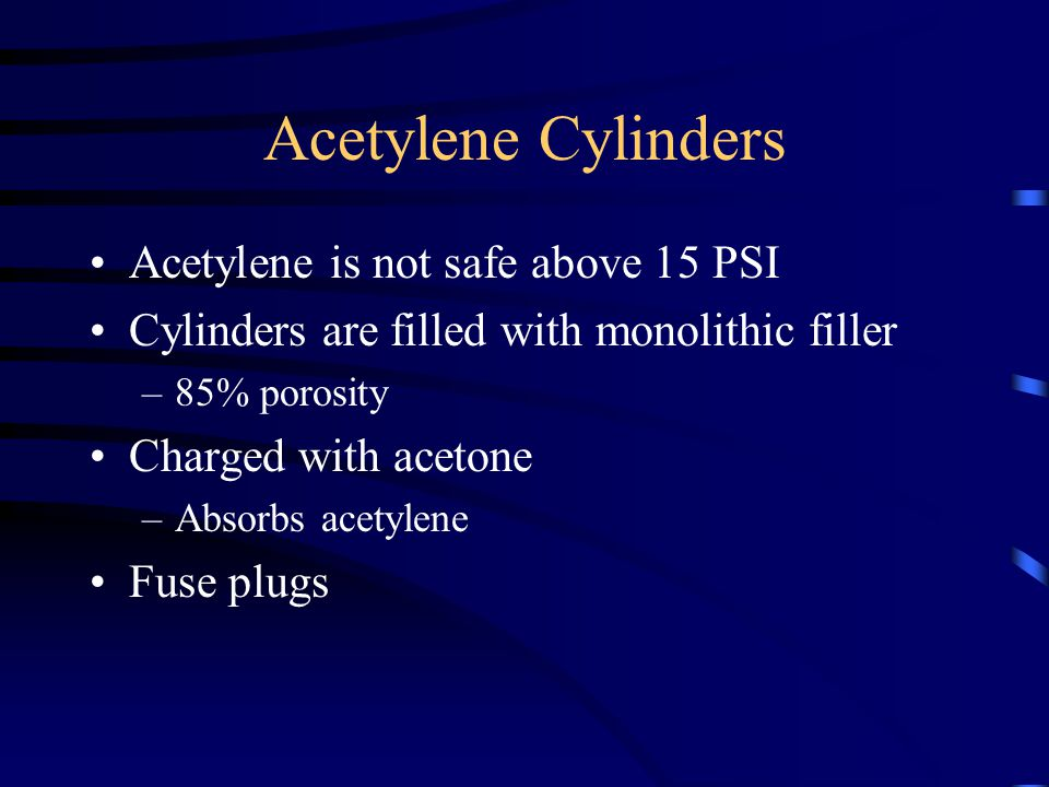 Acetylene Cylinders Acetylene is not safe above 15 PSI Cylinders are filled with monolithic filler –85% porosity Charged with acetone –Absorbs acetyle