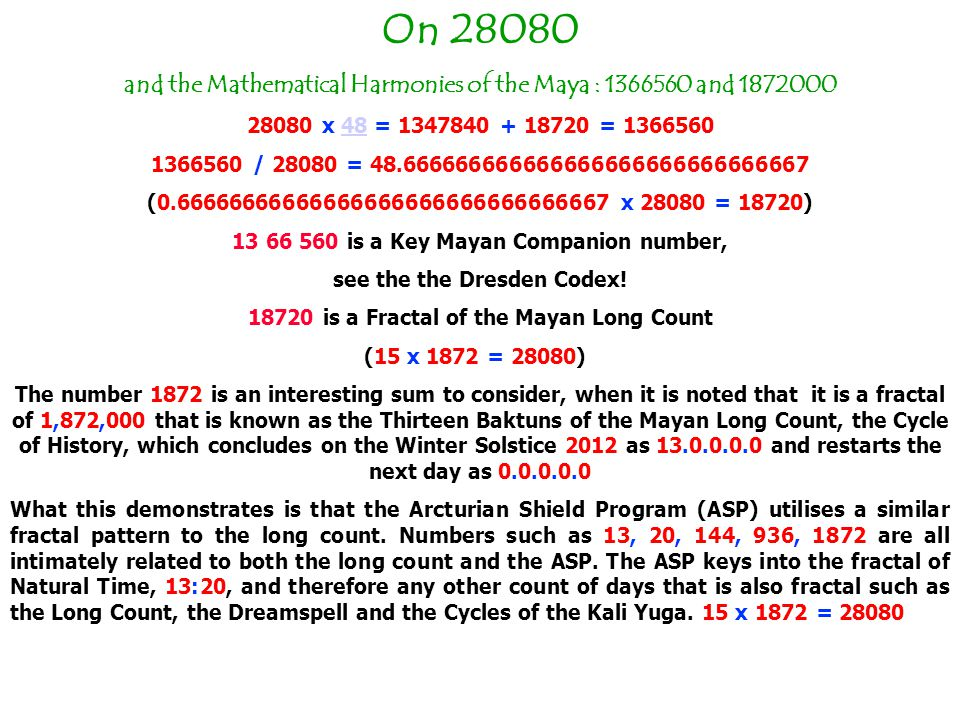On 28080 and the Mathematical Harmonies of the Maya : 1366560 and 1872000 28080 x 48 = 1347840 + 18720 = 136656048 1366560 / 28080 = 48.666666666666666666666666666667 (0.66666666666666666666666666666667 x 28080 = 18720) 13 66 560 is a Key Mayan Companion number, see the the Dresden Codex.