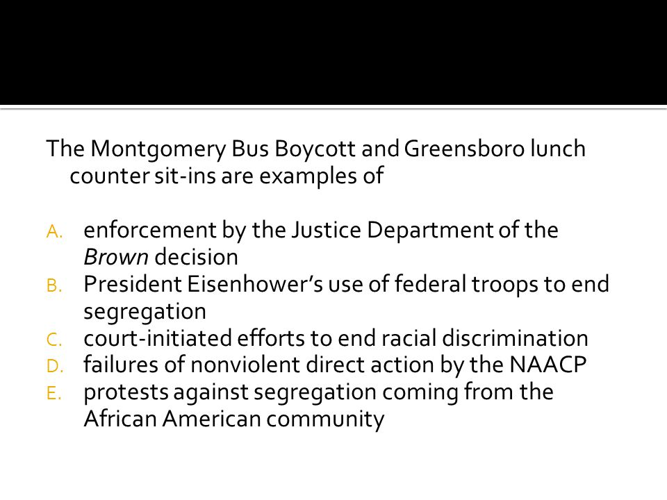 The Montgomery Bus Boycott and Greensboro lunch counter sit-ins are examples of A. enforcement by the Justice Department of the Brown decision B. Pres