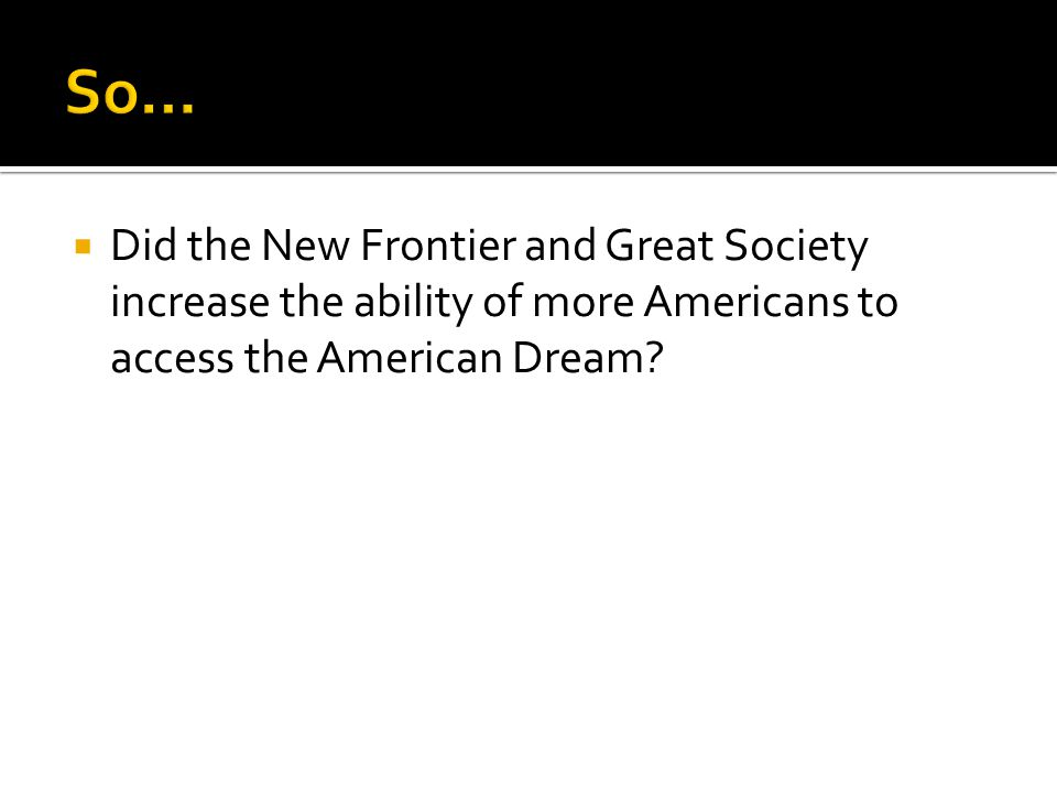  Did the New Frontier and Great Society increase the ability of more Americans to access the American Dream
