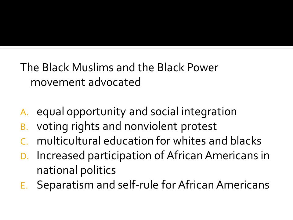 The Black Muslims and the Black Power movement advocated A.