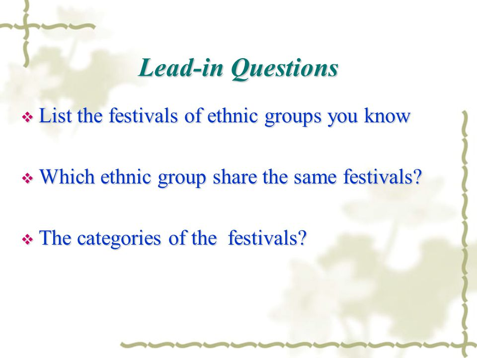 Lead-in Questions  List the festivals of ethnic groups you know  Which ethnic group share the same festivals?  The categories of the festivals?