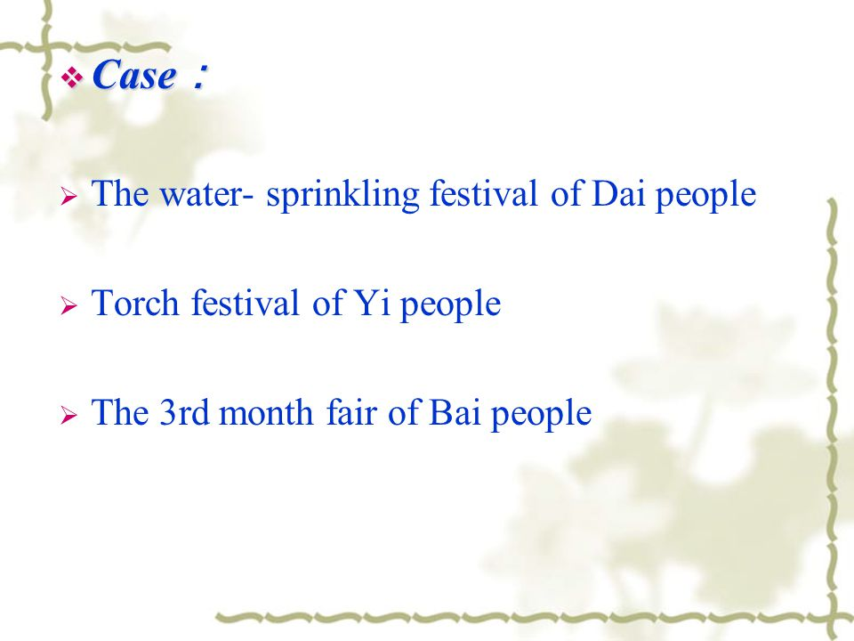  Case :  The water- sprinkling festival of Dai people  Torch festival of Yi people  The 3rd month fair of Bai people