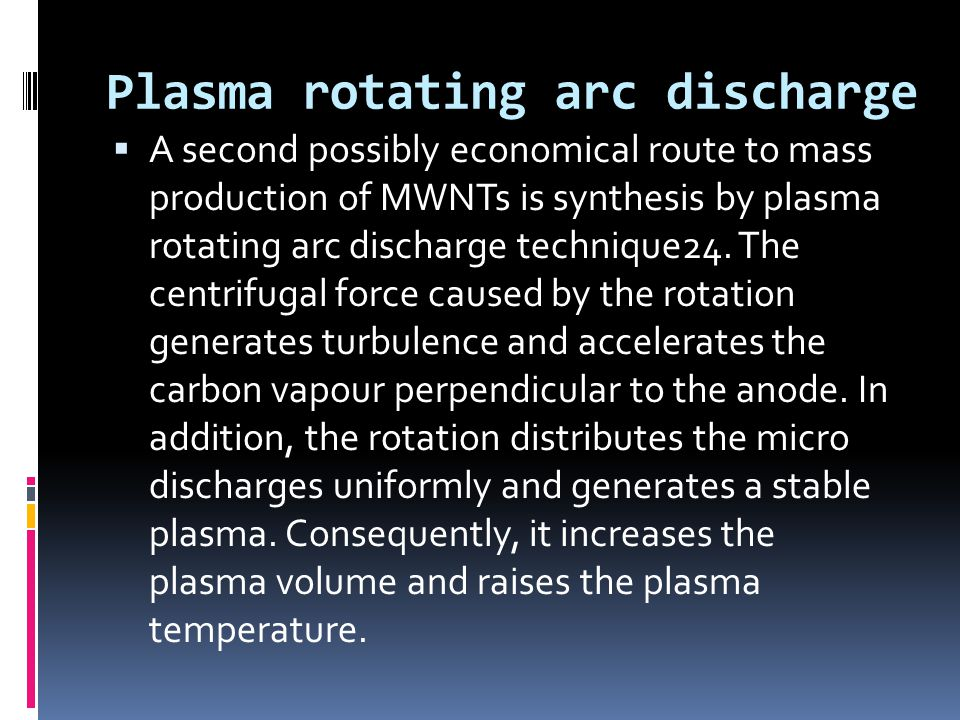 Plasma rotating arc discharge  A second possibly economical route to mass production of MWNTs is synthesis by plasma rotating arc discharge technique