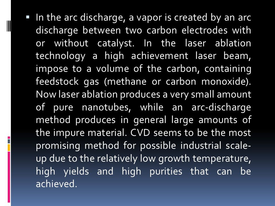  In the arc discharge, a vapor is created by an arc discharge between two carbon electrodes with or without catalyst. In the laser ablation technolog