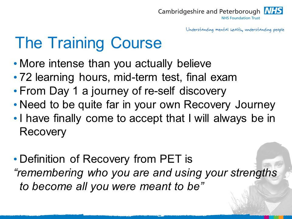 The Training Course More intense than you actually believe 72 learning hours, mid-term test, final exam From Day 1 a journey of re-self discovery Need to be quite far in your own Recovery Journey I have finally come to accept that I will always be in Recovery Definition of Recovery from PET is remembering who you are and using your strengths to become all you were meant to be