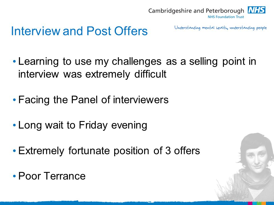 Interview and Post Offers Learning to use my challenges as a selling point in interview was extremely difficult Facing the Panel of interviewers Long wait to Friday evening Extremely fortunate position of 3 offers Poor Terrance