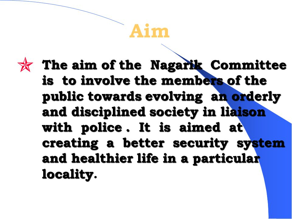 Aim The aim of the Nagarik Committee is to involve the members of the public towards evolving an orderly and disciplined society in liaison with police.