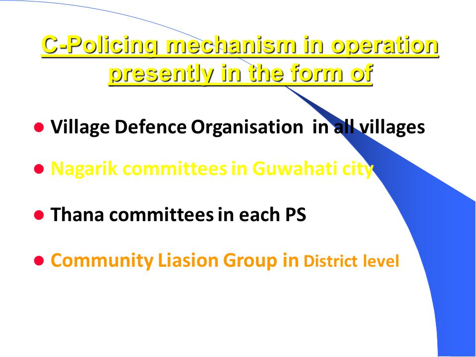 C-Policing mechanism in operation presently in the form of Village Defence Organisation in all villages Nagarik committees in Guwahati city Thana committees in each PS Community Liasion Group in District level