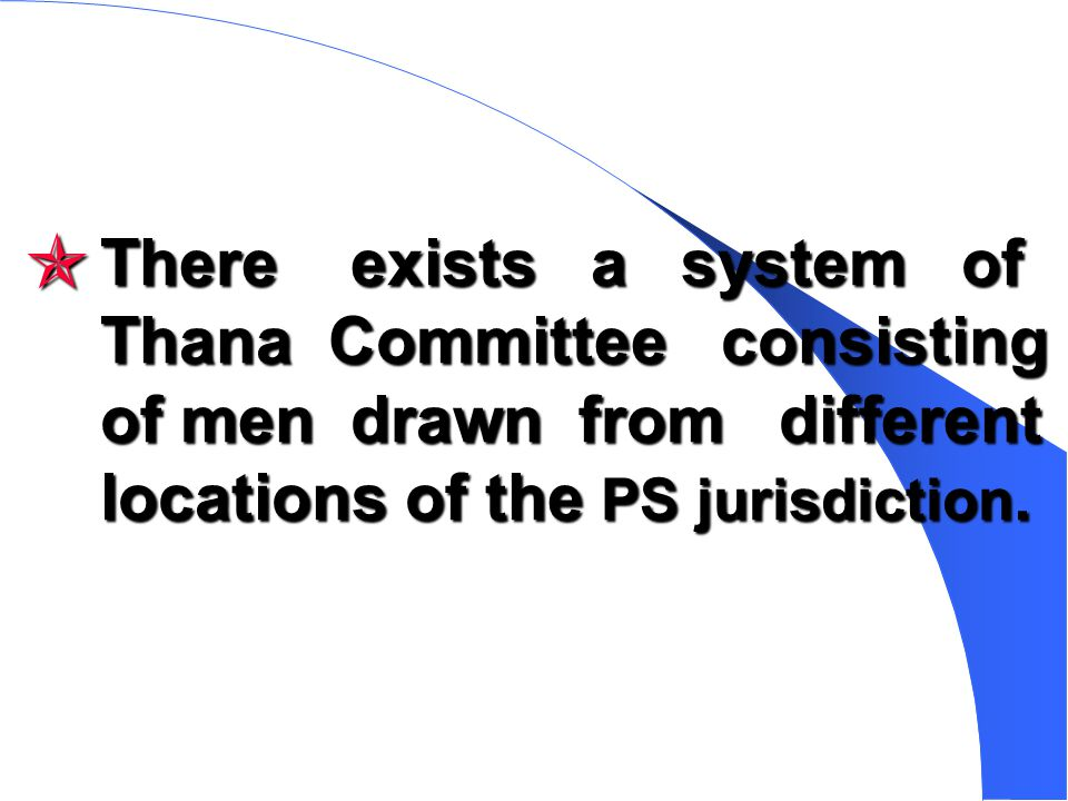 There exists a system of Thana Committee consisting of men drawn from different locations of the PS jurisdiction.