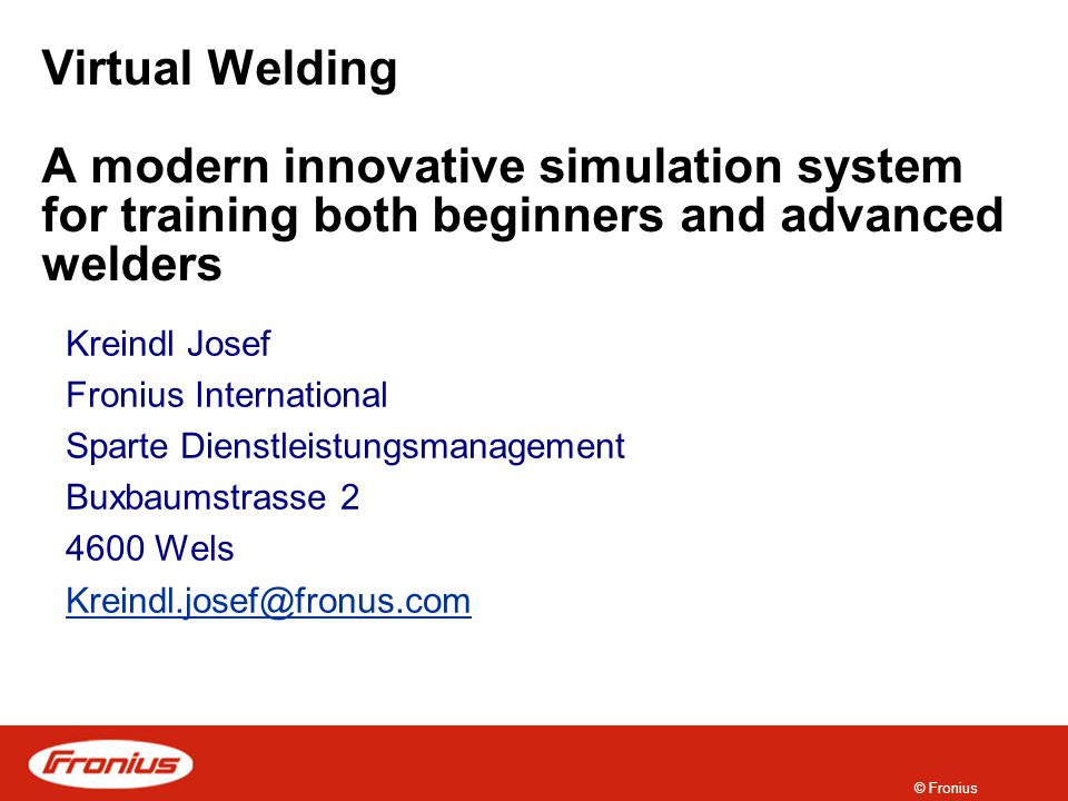 © Fronius Virtual Welding A modern innovative simulation system for training both beginners and advanced welders Kreindl Josef Fronius International Sparte Dienstleistungsmanagement Buxbaumstrasse 2 4600 Wels Kreindl.josef@fronus.com