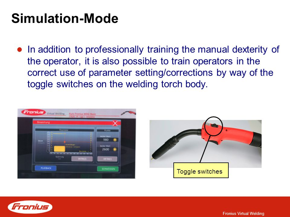 Fronius Virtual Welding Simulation-Mode In addition to professionally training the manual dexterity of the operator, it is also possible to train operators in the correct use of parameter setting/corrections by way of the toggle switches on the welding torch body.