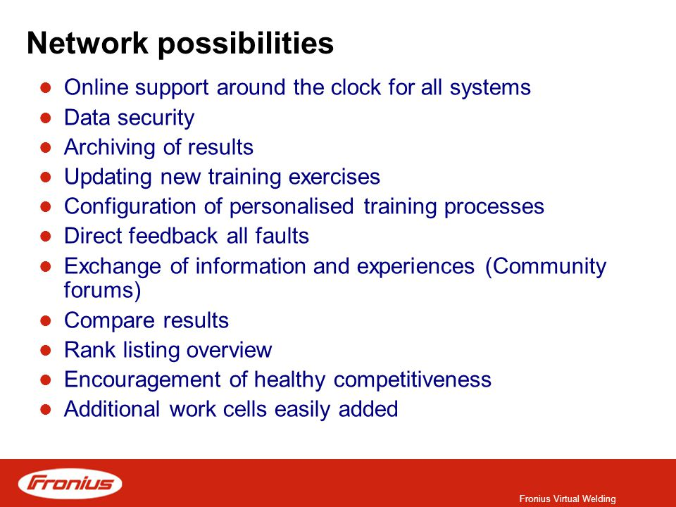 Fronius Virtual Welding Network possibilities Online support around the clock for all systems Data security Archiving of results Updating new training exercises Configuration of personalised training processes Direct feedback all faults Exchange of information and experiences (Community forums) Compare results Rank listing overview Encouragement of healthy competitiveness Additional work cells easily added