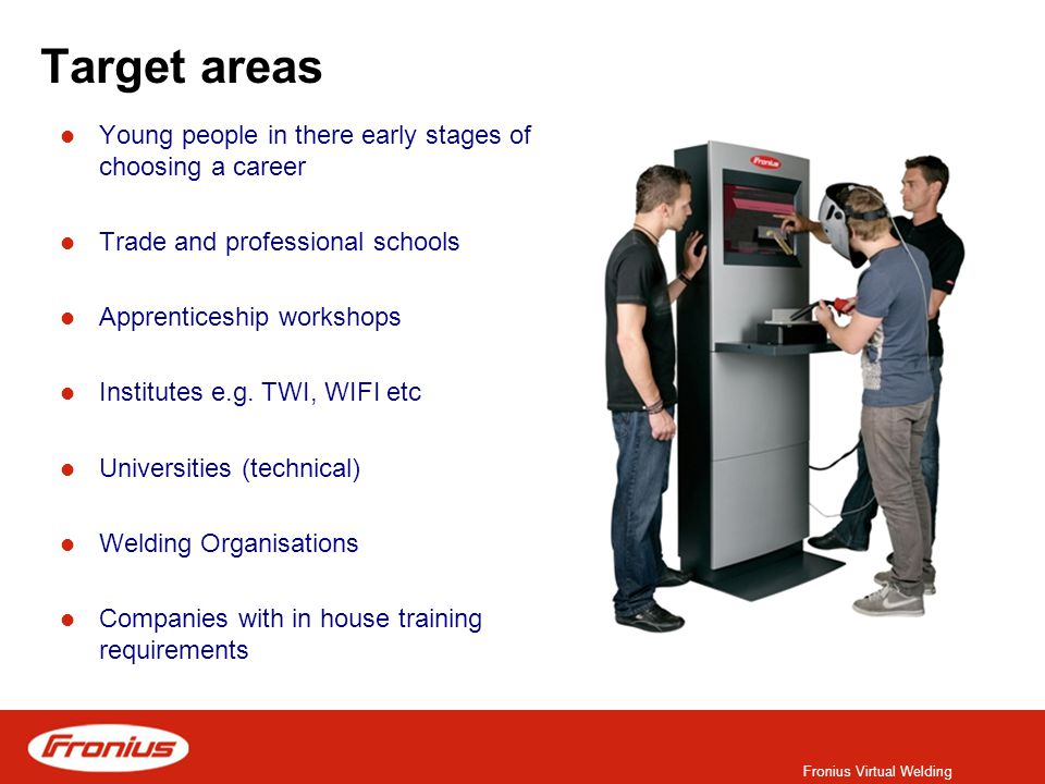 Fronius Virtual Welding Target areas Young people in there early stages of choosing a career Trade and professional schools Apprenticeship workshops Institutes e.g.